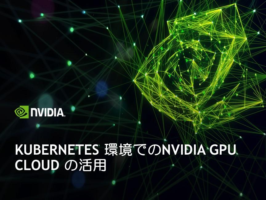 Kubernetes 環境でのNVIDIA GPU Cloud の活用
