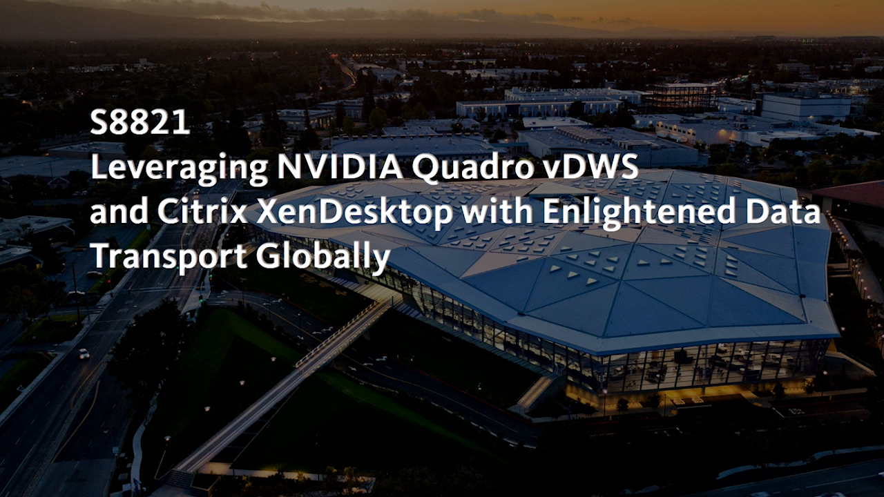 Leveraging NVIDIA Quadro vDWS and Citrix XenDesktop with Enlightened Data Transport Globally - 50 Minutes