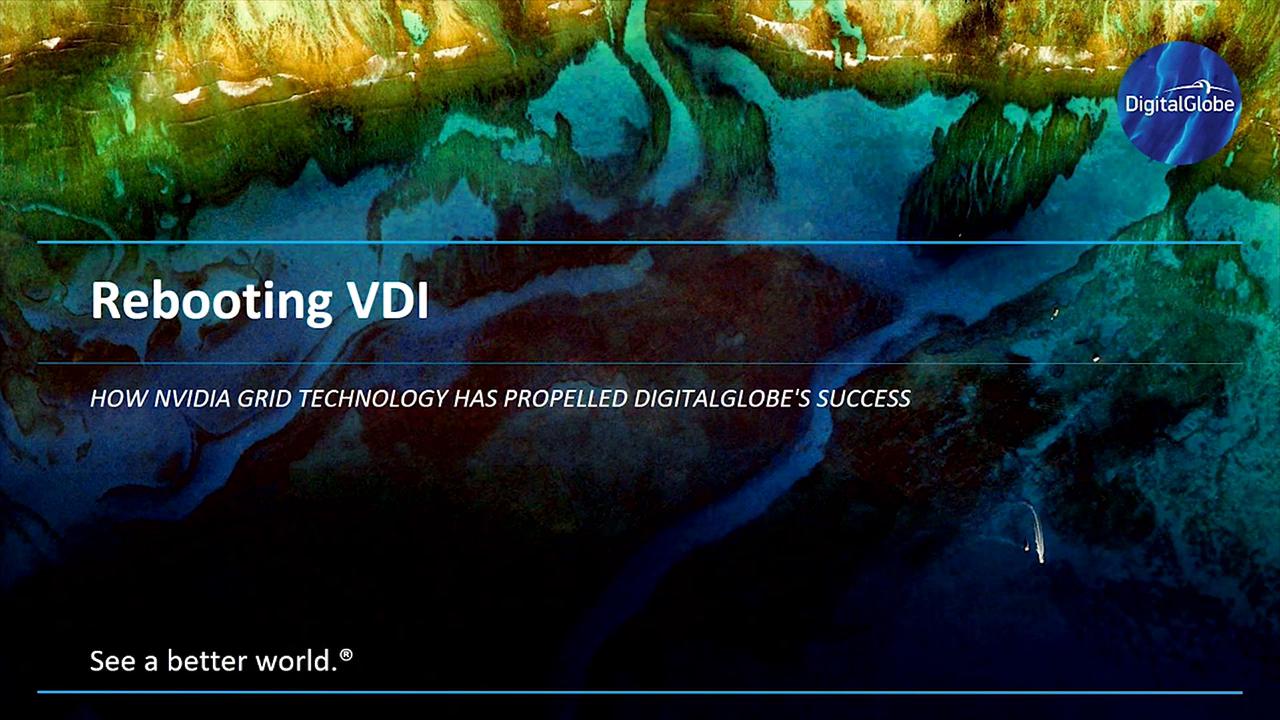 Rebooting VDI -  How NVIDIA GRID Technology Has Propelled DigitalGlobe's Success - 50 Minutes